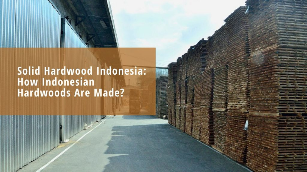 Solid Hardwood Indonesia: How Indonesian Hardwoods Are Made?